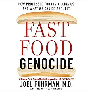 Fast Food Genocide     How Processed Food Is Killing Us and What We Can Do About It              Written by:                                                                                                                                 Joel Fuhrman,                                                                                        Robert Phillips                               Narrated by:                                                                                                                                 Tim Andres Pabon                      Length: 8 hrs and 8 mins     7 ratings     Overall 4.1