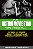 Action Movie Star Total Fitness Plan - The Simple and Effective Training Program Actors Use to Build Mass Muscles in...