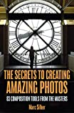 The Secrets to Creating Amazing Photos: 83 Composition Tools from the...