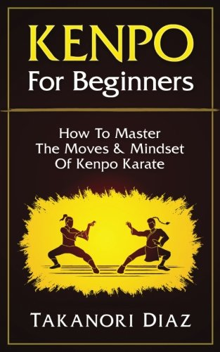 Kenpo For Beginners: How To Master The Moves & Mindset Of Kenpo Karate
