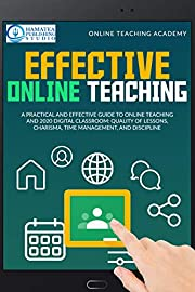 EFFECTIVE ONLINE TEACHING: A Practical and Effective Guide to Online Teaching and 2020 Digital Classroom: Quality of Lessons, Charisma, Time Management, and Discipline