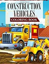 Construction Vehicles Coloring Book: A Coloring Book For Kids and Toddlers Filled with Big Cranes, Forklifts, Dump Trucks, Rollers, Diggers and much more