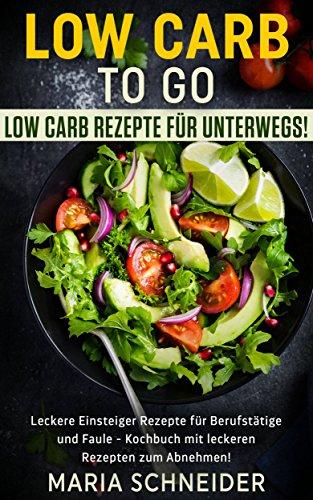 Low Carb to go, Low Carb Rezepte für unterwegs, Leckere Einsteiger Rezepte für Berufstätige und Faule, Kochbuch mit leckeren Rezepten zum Abnehmen: Abnehmen-gesund-lecker-gerichte-Kochen-schmecken