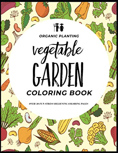 Organic Planting Vegetable Garden Coloring Book: Over 30 Stress Relieving Veggie Vegetable Garden Plant Illustration Coloring Pages For Self Care (Organic Planting Garden Coloring Books)
