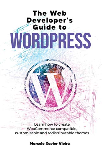 The Web Developer's Guide to WordPress: Learn how to create WooCommerce compatible, customizable and redistributable themes