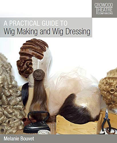 A Practical Guide to Wig Making and Wig Dressing (Crowood Theatre Companions)