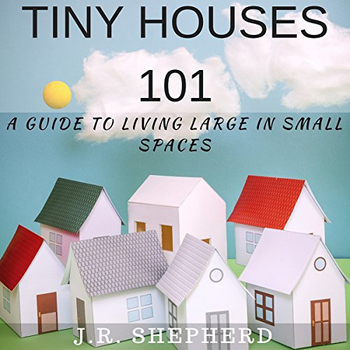 Tiny Houses 101: A Guide to Living Large in Small Spaces cover art