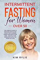 Intermittent Fasting for Women Over 50: The Complete Guide to Discover How to Lose Weight Fast, Increase Energy and Detox your Body - Balance Your Hormones Eating the Foods You Love. And a BONUS of Week Meal Plan and Delicious Recipes.