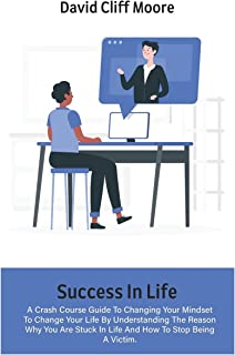 Success In Life: A Crash Course Guide To Changing Your Mindset To Change Your Life By Understanding The Reason Why You Are...