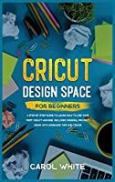Cricut Design Space for Beginners: A Step by Step Guide to Learn How to Use your First Cricut Machine. Includes Original Project Ideas with Advanced Tips and Tricks
