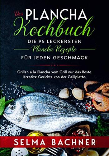 Das Plancha Kochbuch – Die 95 leckersten Plancha Rezepte für jeden Geschmack: Grillen a la Plancha vom Grill nur das Beste. Kreative Gerichte von der Grillplatte