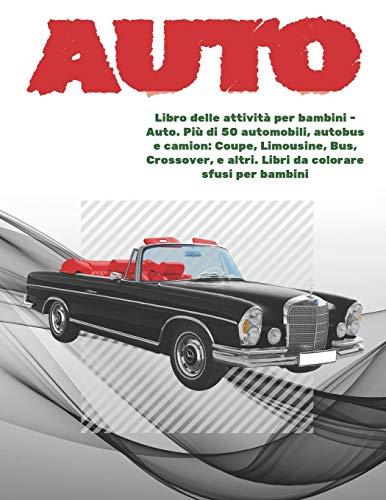 Libro delle attività per bambini - Auto. Più di 50 automobili, autobus e camion: Coupe, Limousine, Bus, Crossover, e altri. Libri da colorare sfusi per bambini