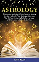 Astrology: Discover The Ancient and Powerful Art of Reading the Stars to Predict Your Destiny and Increase Your Spiritual Awakening Including Monology and Horoscope with the Zodiac Signs