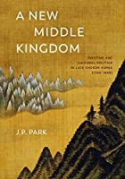A New Middle Kingdom: Painting and Cultural Politics in Late Choson Korea (1700-1850)