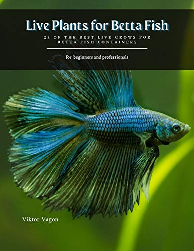 Live Plants for Betta Fish: 22 of the best live grows for betta fish сontainers (English Edition)