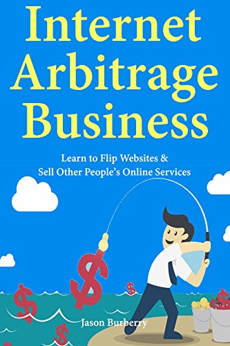 Internet Arbitrage Business: Learn to Flip Websites & Sell Other People's Online Services (English Edition)