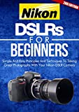 Photography: Nikon DSLRs For Beginners 2ND EDITION: Pictures: Simple And Easy Principles &...