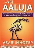 Aaluja: Rescue, Reinterpretation and the Restoration of Major Ancient Egyptian Themes, Vol. 1 (srwD tA) (Volume 1)