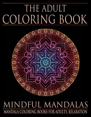 The Adult Coloring Book: Mindful Mandalas: (Coloring Books for Adults, Relaxation, Stress relief)