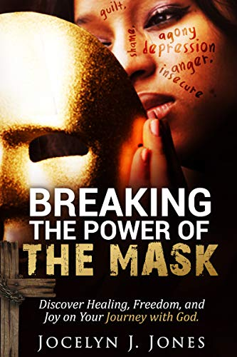 Breaking the Power of the Mask: Discovering Healing, Freedom, and Joy on Your Journey with God
