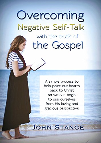 Overcoming Negative Self-Talk: with the truth of the Gospel (Spiritual Growth by John Stange Book 8)