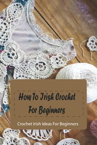 How To Irish Crochet For Beginners: Crochet Irish Ideas For Beginners: Irish Crochet Patterns