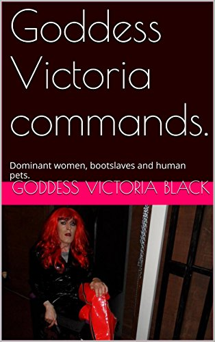Goddess Victoria commands.: Dominant women, bootslaves and human pets. (English Edition)