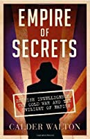 Empire of Secrets: British Intelligence, the Cold War and the Twilight of Empire by Calder Walton(1905-07-04)