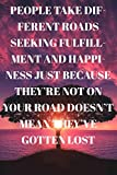 People take different roads seeking fulfillment and happiness Just because they're not on your road doesn't mean they've gotten lost : Lined ... Book, Planner, Dotted Notebook, Bullet Jo