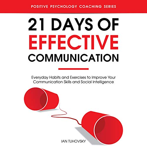 21 Days of Effective Communication     Everyday Habits and Exercises to Improve Your Communication Skills and Social Intelligence (Positive Psychology Coaching Series, Book 17)              By:                                                                                                                                 Ian Tuhovsky                               Narrated by:                                                                                                                                 Randy Streu                      Length: 2 hrs and 19 mins     8 ratings     Overall 4.6