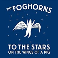 To the Stars on the Wings of a Pig by The Foghorns