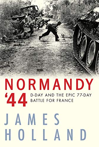 NORMANDY 44: D-Day and the Epic 77-Day Battle for France