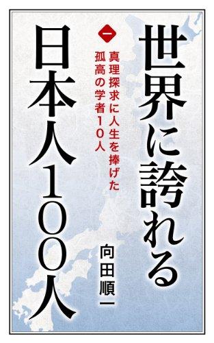 世界に誇れる日本人100人 (第1巻) 真理探究に人生を捧げた孤高の学者10人 世界に誇れる日本人100人