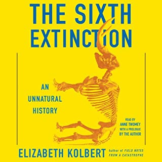 The Sixth Extinction     An Unnatural History              Written by:                                                                                                                                 Elizabeth Kolbert                               Narrated by:                                                                                                                                 Anne Twomey                      Length: 9 hrs and 59 mins     36 ratings     Overall 4.6