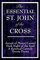 The Essential St. John of the Cross: Ascent of Mount Carmel, Dark Night of the Soul, A Spiritual Canticle of the Soul, and the Bridegroom Christ: Twenty Poems