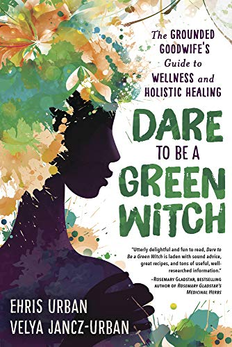 Dare to Be a Green Witch: The Grounded Goodwife's Guide to Wellness & Holistic Healing