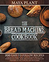 The Bread Machine Cookbook: 200 Easy to Follow Recipes for Gluten-Free or Traditional Healthy Bread that Everyone will Enjoy - Make Bread Baking a Fuss-free and Enjoyable Activity for You and Your Family