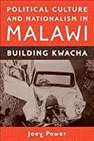 Political Culture and Nationalism in Malawi: Building Kwacha (Rochester Studies in African History and the Diaspora)