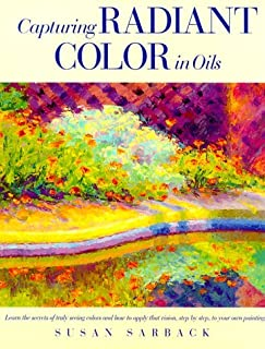Capturing Radiant Colors in Oils by Susan Sarback (1995-01-05)