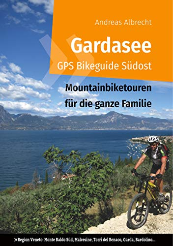 Gardasee GPS Bikeguide Südost: Mountainbiketouren für die ganze Familie - Region Veneto: Monte Baldo Süd, Malcesine, Torri del Benaco, Garda, Bardolino... (Gardasee GPS Bikeguides für Mountainbiker)