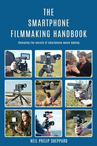 The Smartphone Filmmaking Handbook: Revealing the secrets of smartphone movie making