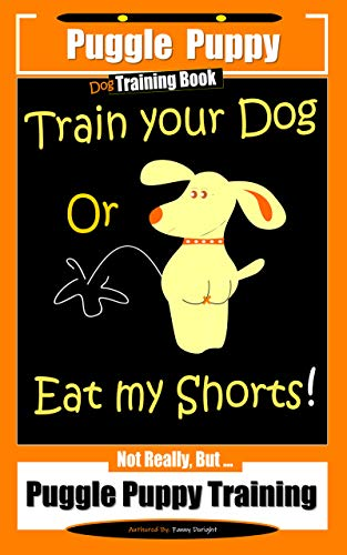 Puggle Puppy Dog Training Book  Train Your Dog Or Eat My Shorts!  Not Really, But…  Puggle Puppy Training (English Edition)