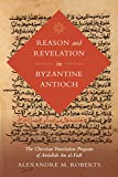 Reason and Revelation in Byzantine Antioch: The Christian Translation Program of Abdallah ibn al-Fadl (Volume 3) (Berkeley Series in Postclassical Islamic Scholarship)