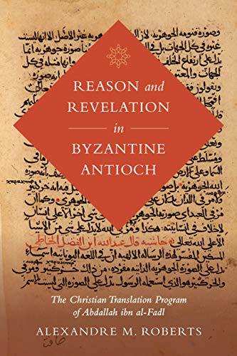 Reason and Revelation in Byzantine Antioch: The Christian Translation Program of Abdallah ibn al-Fadl (Volume 3) (Berkeley Series in Postclassical Islamic Scholarship)