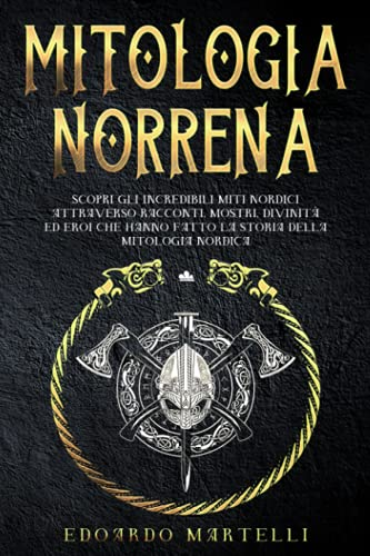 MITOLOGIA NORRENA: Scopri gli incredibili miti nordici attraverso racconti,mostri,divinità ed eroi che hanno fatto la storia della mitologia nordica