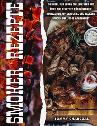 Smoker Rezepte: Die Bibel für jeden Grillmeister mit über 200 Rezepten für köstliche Mahlzeiten auf dem Grill und leckere Saucen für jedes Gartenfest