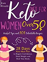 Keto Diet for Women Over 50: Useful Tips and 101 Delectable Recipes. 28 days Keto Meal Plan to Regain Confidence, Shed Weight and Heal Your Body.