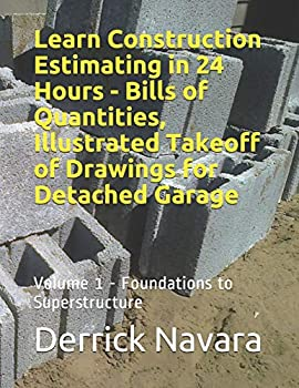 Learn Construction Estimating in 24 Hours - Bills of Quantities Illustrated Takeoff of Drawings for Detached Garage  Foundations To Superstructure