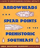 Arrowheads and Spear Points in the Prehistoric Southeast: A Guide to Understanding Cultural Artifacts