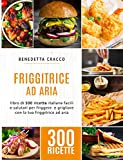 Friggitrice ad Aria: libro di 300 ricette italiane facili e salutari per friggere e grigliare con la tua friggitrice ad aria
